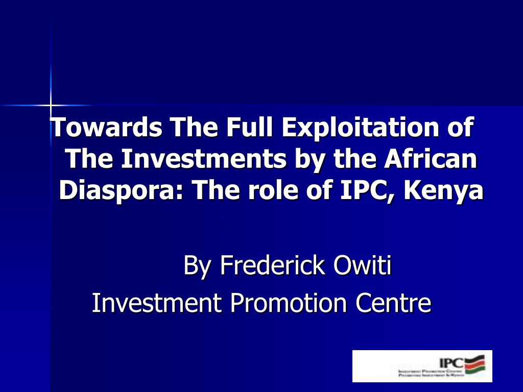 Towards The Full Exploitation of The Investments by the African Diaspora: The role of IPC, Kenya