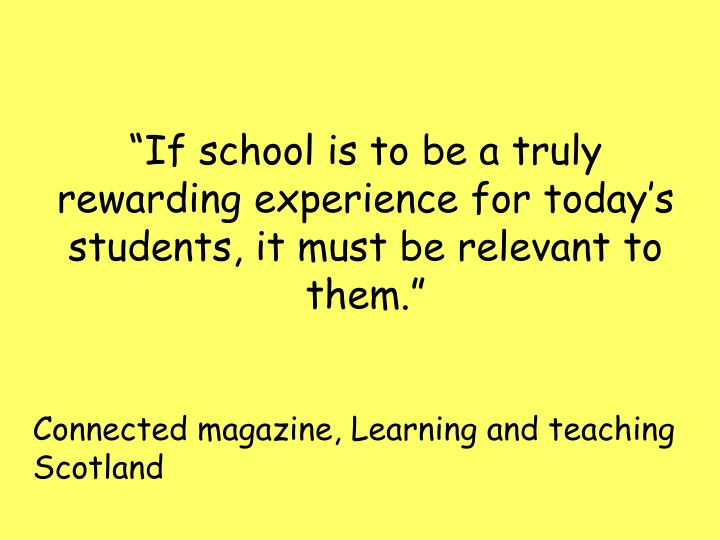 """If school is to be a truly rewarding experience for today's students, it must be relevant to th..."