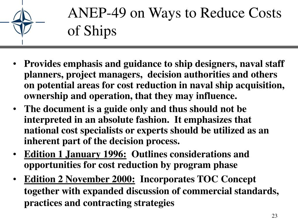 Provides emphasis and guidance to ship designers, naval staff planners, project managers,  decision authorities and others on potential areas for cost reduction in naval ship acquisition, ownership and operation, that they may influence.
