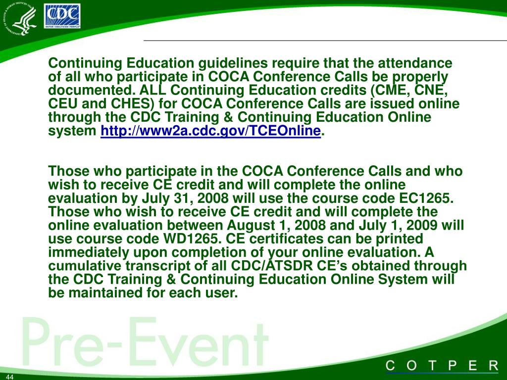 Continuing Education guidelines require that the attendance of all who participate in COCA Conference Calls be properly documented. ALL Continuing Education credits (CME, CNE, CEU and CHES) for COCA Conference Calls are issued online through the CDC Training & Continuing Education Online system