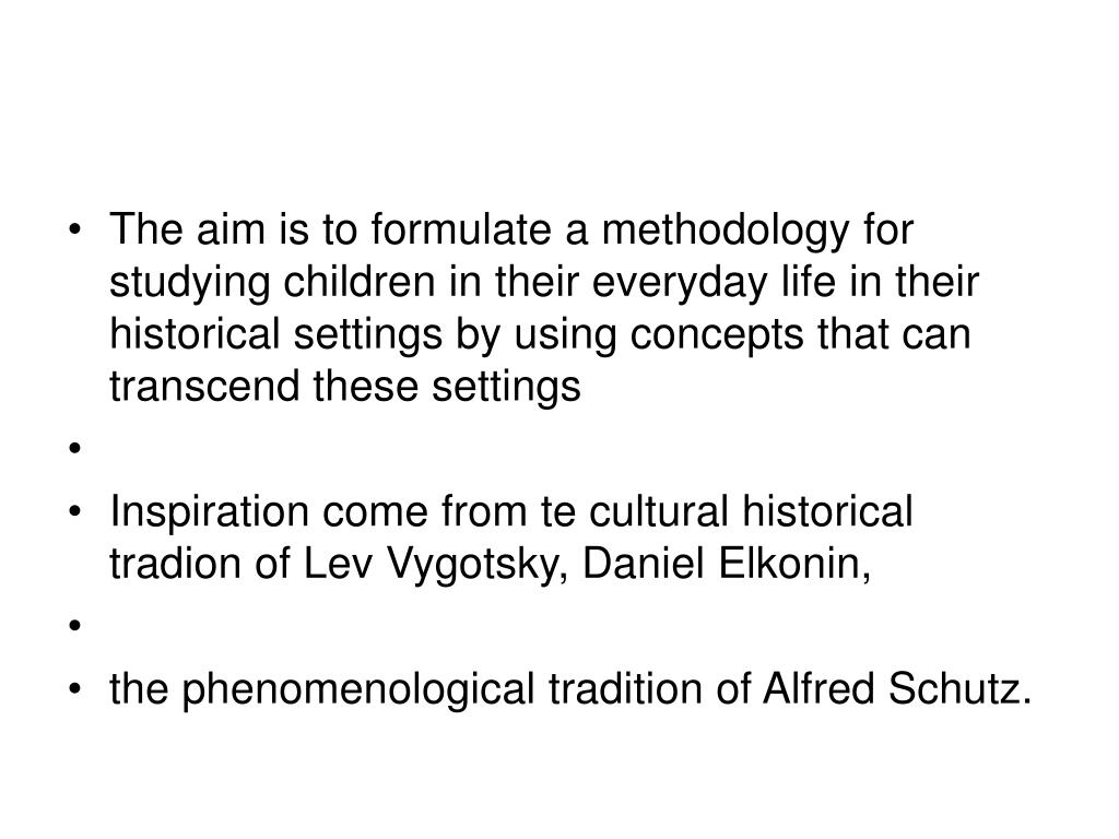 The aim is to formulate a methodology for studying children in their everyday life in their historical settings by using concepts that can transcend these settings