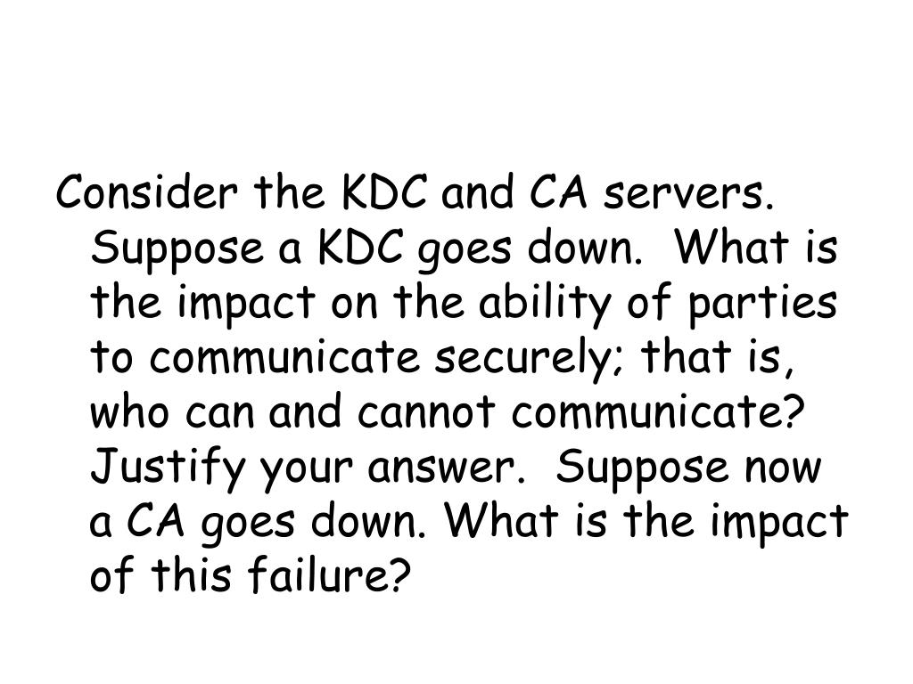 Consider the KDC and CA servers. Suppose a KDC goes down.  What is the impact on the ability of parties to communicate securely; that is, who can and cannot communicate?  Justify your answer.  Suppose now a CA goes down. What is the impact of this failure?