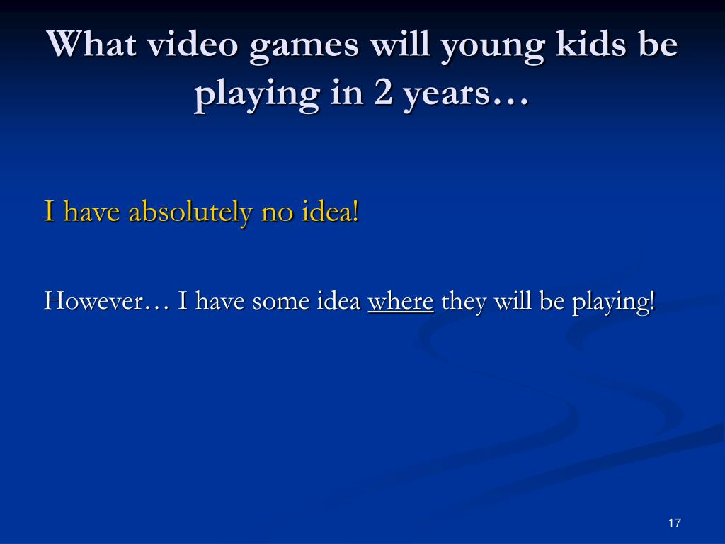 What video games will young kids be playing in 2 years…
