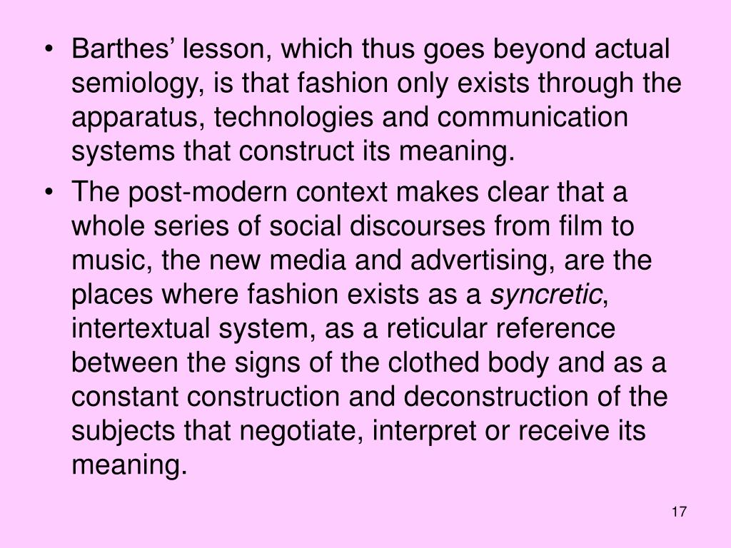 Barthes' lesson, which thus goes beyond actual semiology, is that fashion only exists through the apparatus, technologies and communication systems that construct its meaning.