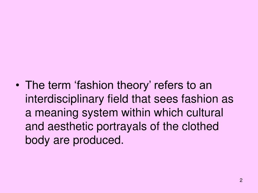 The term 'fashion theory' refers to an interdisciplinary field that sees fashion as a meaning system within which cultural and aesthetic portrayals of the clothed body are produced.