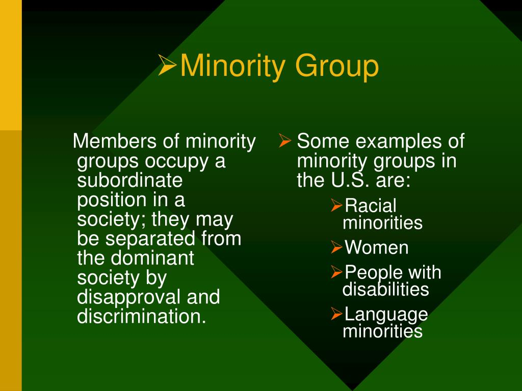 Members of minority groups occupy a subordinate position in a society; they may be separated from the dominant society by disapproval and discrimination.