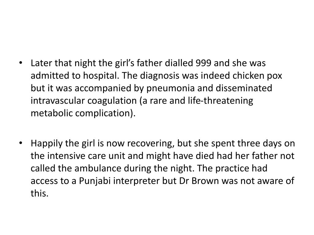 Later that night the girl's father dialled 999 and she was admitted to hospital. The diagnosis was indeed chicken pox but it was accompanied by pneumonia and disseminated intravascular coagulation (a rare and life-threatening metabolic complication).