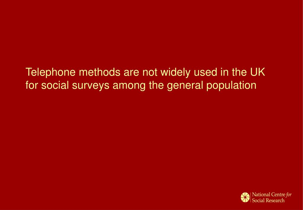 Telephone methods are not widely used in the UK for social surveys among the general population