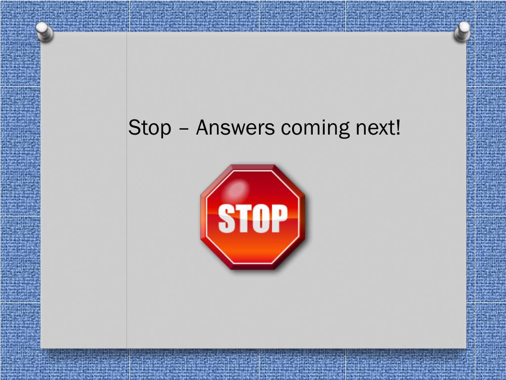 Stop – Answers coming next!
