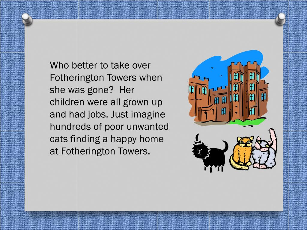 Who better to take over Fotherington Towers when she was gone?  Her children were all grown up and had jobs. Just imagine hundreds of poor unwanted cats finding a happy home at Fotherington Towers.