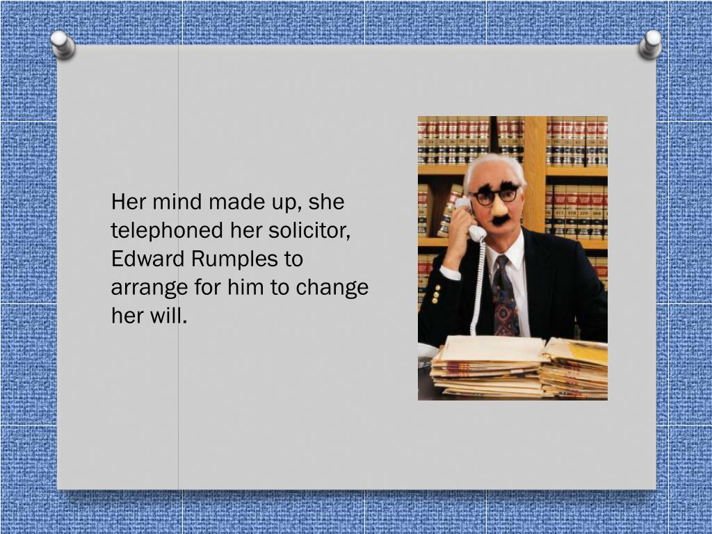 Her mind made up, she telephoned her solicitor, Edward Rumples to arrange for him to change her will.