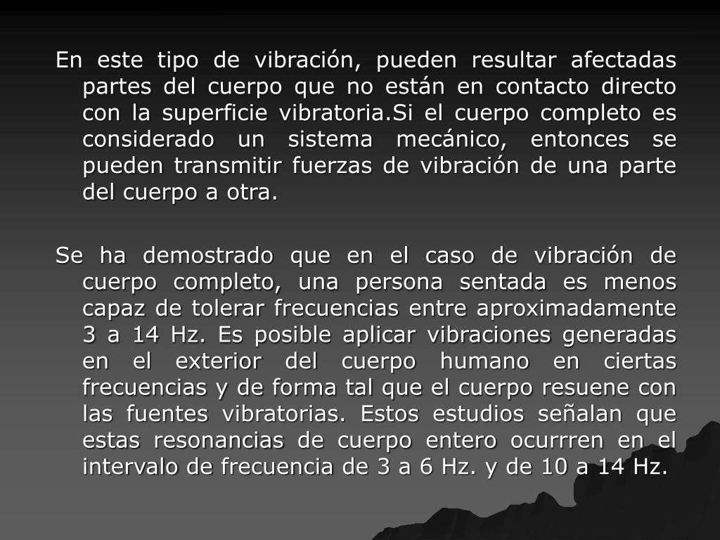 En este tipo de vibración, pueden resultar afectadas partes del cuerpo que no están en contacto directo con la superficie vibratoria.Si el cuerpo completo es considerado un sistema mecánico, entonces se pueden transmitir fuerzas de vibración de una parte del cuerpo a otra.