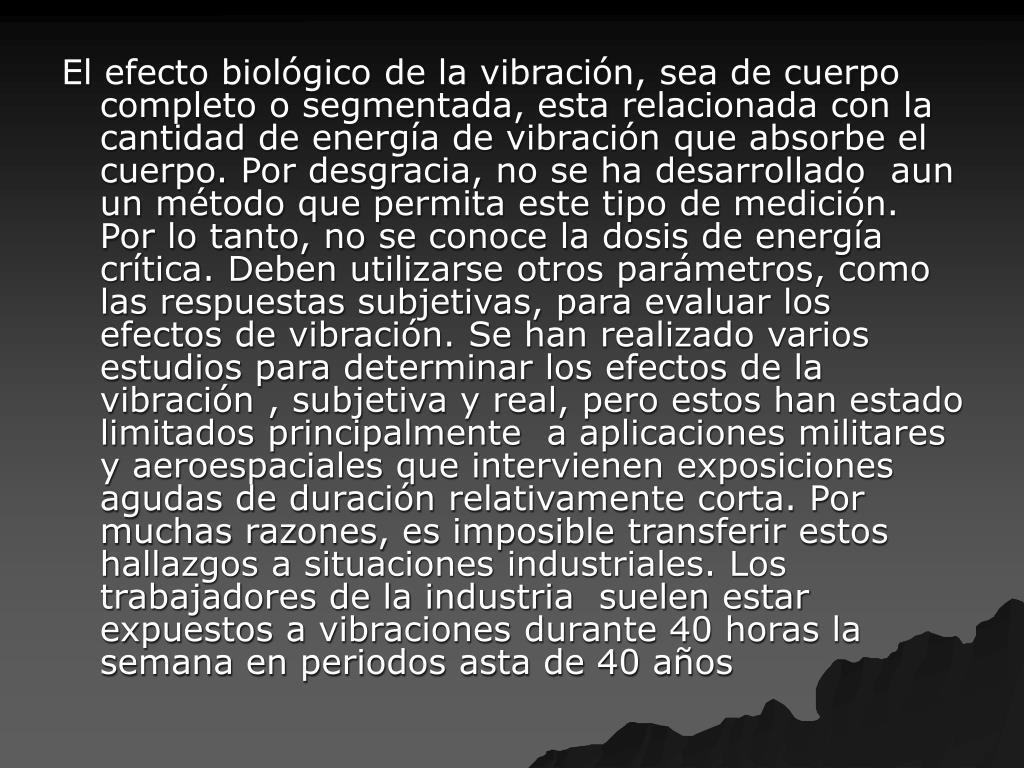 El efecto biológico de la vibración, sea de cuerpo completo o segmentada, esta relacionada con la cantidad de energía de vibración que absorbe el cuerpo. Por desgracia, no se ha desarrollado  aun un método que permita este tipo de medición. Por lo tanto, no se conoce la dosis de energía crítica. Deben utilizarse otros parámetros, como las respuestas subjetivas, para evaluar los efectos de vibración. Se han realizado varios estudios para determinar los efectos de la vibración , subjetiva y real, pero estos han estado limitados principalmente  a aplicaciones militares y aeroespaciales que intervienen exposiciones agudas de duración relativamente corta. Por muchas razones, es imposible transferir estos hallazgos a situaciones industriales. Los trabajadores de la industria  suelen estar expuestos a vibraciones durante 40 horas la semana en periodos asta de 40 años