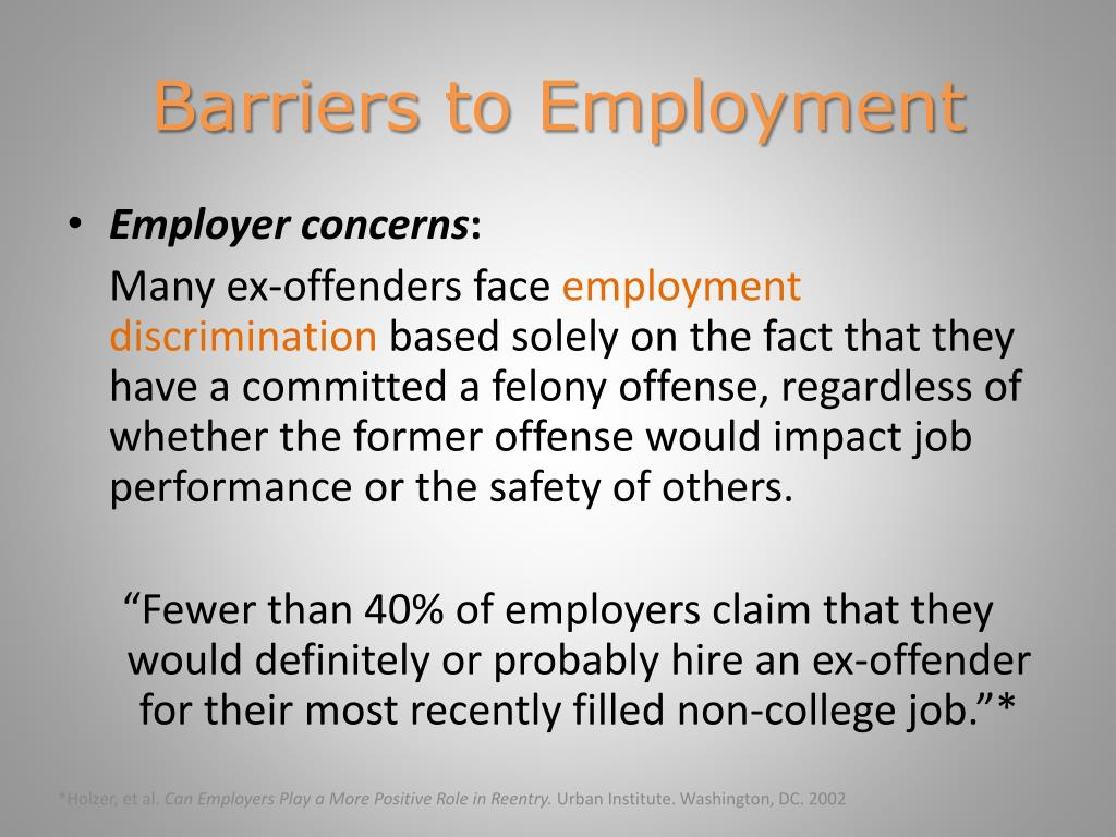 employment barriers of ex offenders essay Abstract ex-offenders face hurdles when trying to fall upon recitation aft(prenominal) their incarceration or even a felony conviction barriers facing ex-offenders in gaining employment can be prejudiced against ex-offenders when trying to and their education, stark and soft.