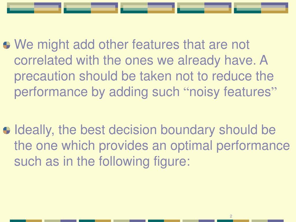 We might add other features that are not correlated with the ones we already have. A precaution should be taken not to reduce the performance by adding such