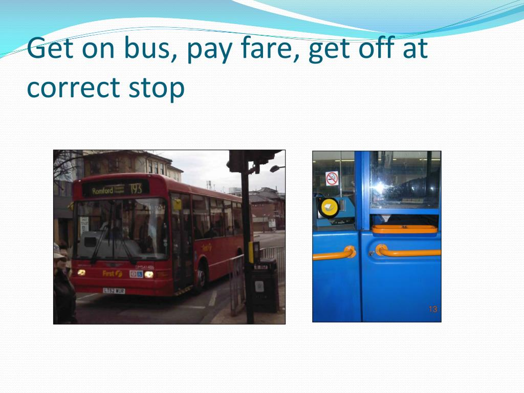 Get on bus, pay fare, get off at correct stop