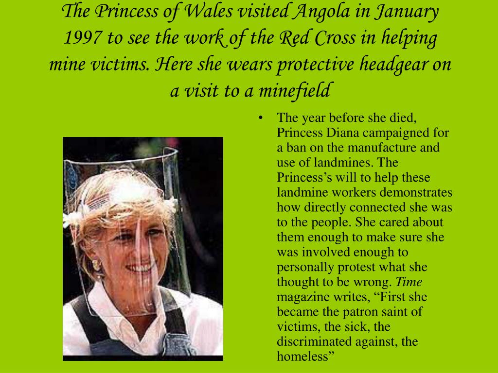 The Princess of Wales visited Angola in January 1997 to see the work of the Red Cross in helping mine victims. Here she wears protective headgear on a visit to a minefield