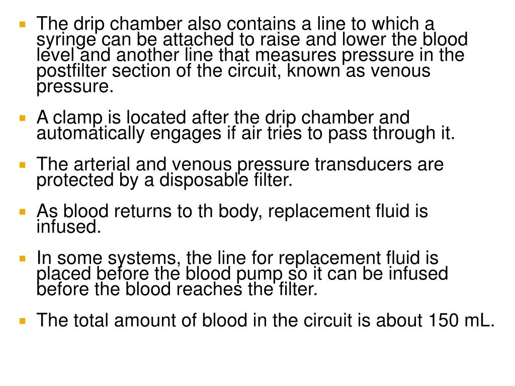The drip chamber also contains a line to which a syringe can be attached to raise and lower the blood level and another line that measures pressure in the postfilter section of the circuit, known as venous pressure.