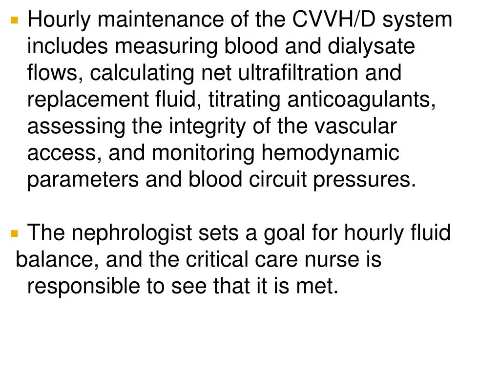 Hourly maintenance of the CVVH/D system includes measuring blood and dialysate flows, calculating net ultrafiltration and replacement fluid, titrating anticoagulants, assessing the integrity of the vascular access, and monitoring hemodynamic parameters and blood circuit pressures.