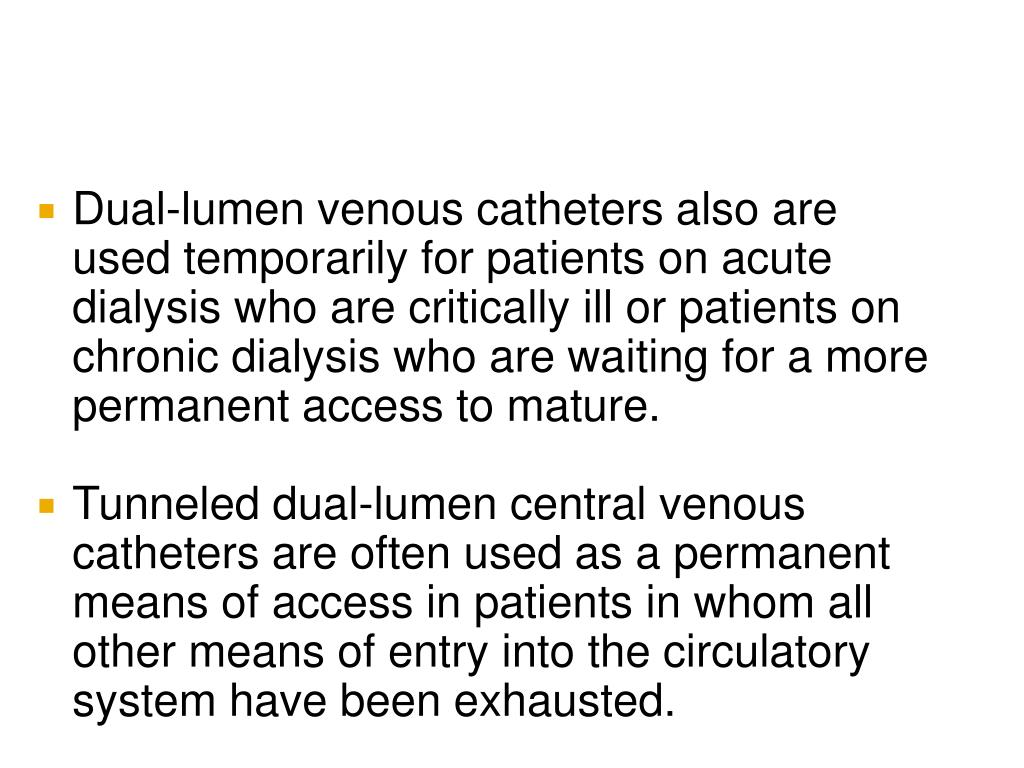 Dual-lumen venous catheters also are used temporarily for patients on acute dialysis who are critically ill or patients on chronic dialysis who are waiting for a more permanent access to mature.