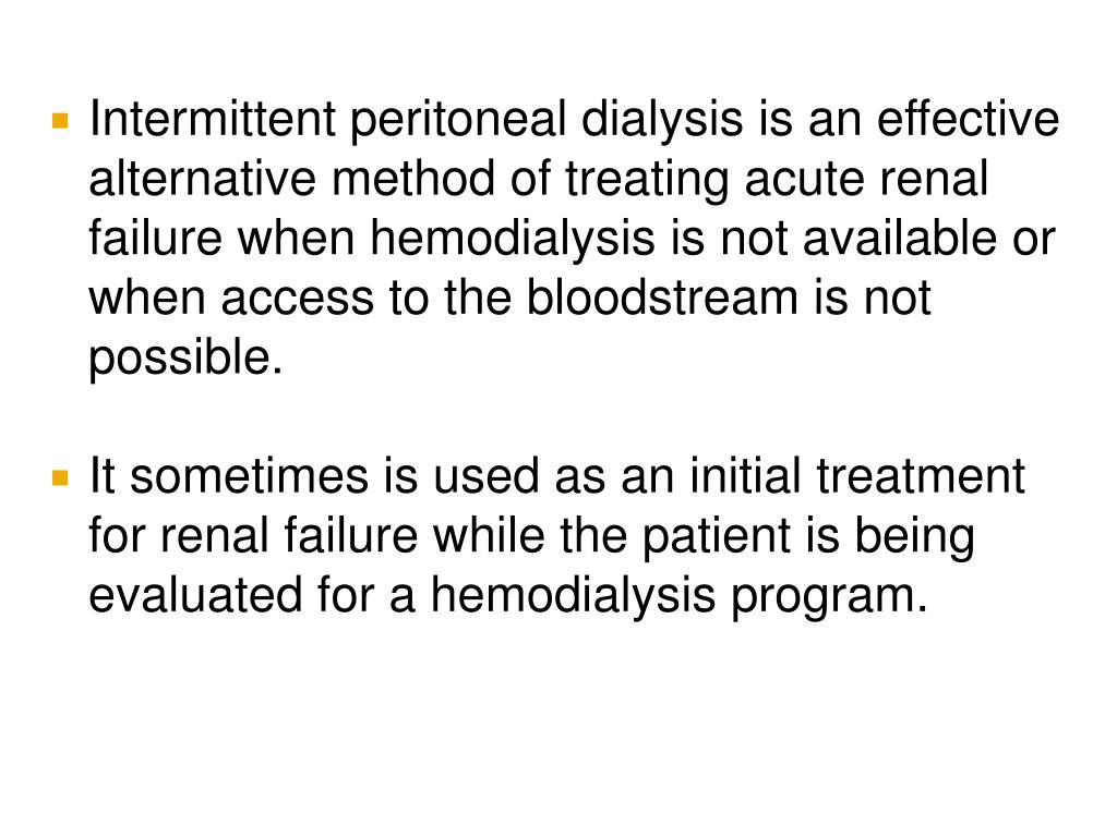 Intermittent peritoneal dialysis is an effective alternative method of treating acute renal failure when hemodialysis is not available or when access to the bloodstream is not possible.