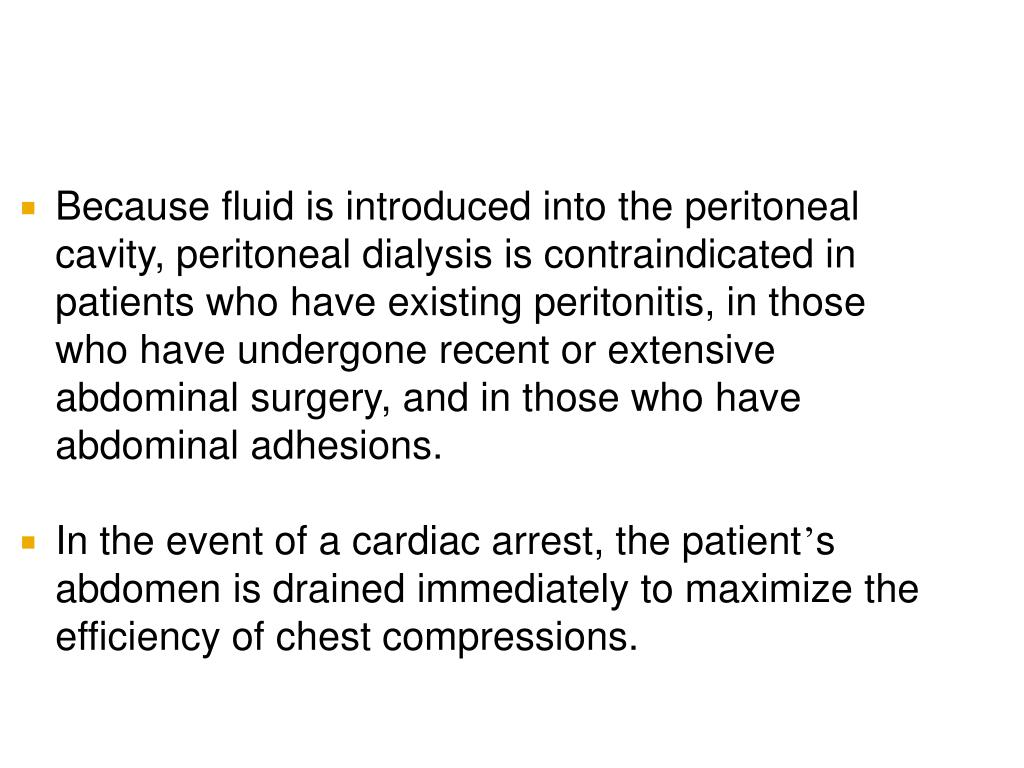 Because fluid is introduced into the peritoneal cavity, peritoneal dialysis is contraindicated in patients who have existing peritonitis, in those who have undergone recent or extensive abdominal surgery, and in those who have abdominal adhesions.