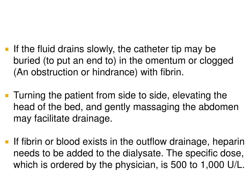 If the fluid drains slowly, the catheter tip may be buried (to put an end to) in the omentum or clogged (An obstruction or hindrance) with fibrin.