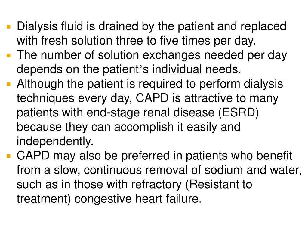 Dialysis fluid is drained by the patient and replaced with fresh solution three to five times per day.