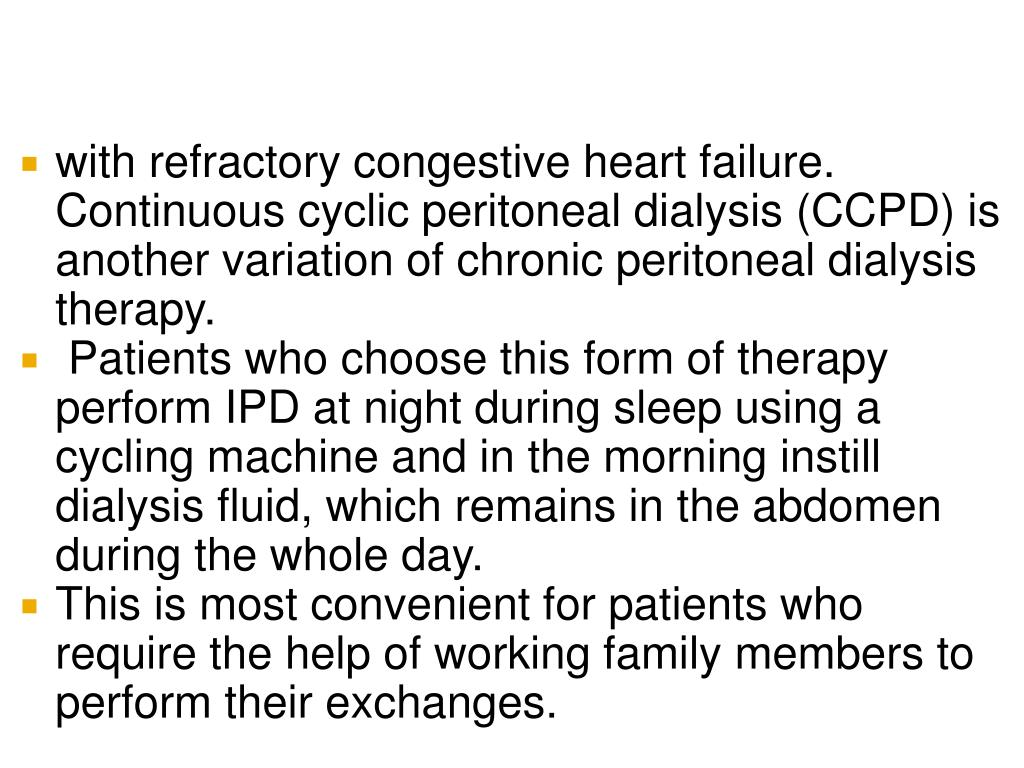 with refractory congestive heart failure. Continuous cyclic peritoneal dialysis (CCPD) is another variation of chronic peritoneal dialysis therapy.