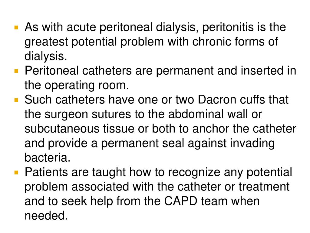 As with acute peritoneal dialysis, peritonitis is the greatest potential problem with chronic forms of dialysis.