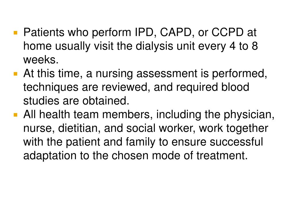 Patients who perform IPD, CAPD, or CCPD at home usually visit the dialysis unit every 4 to 8 weeks.