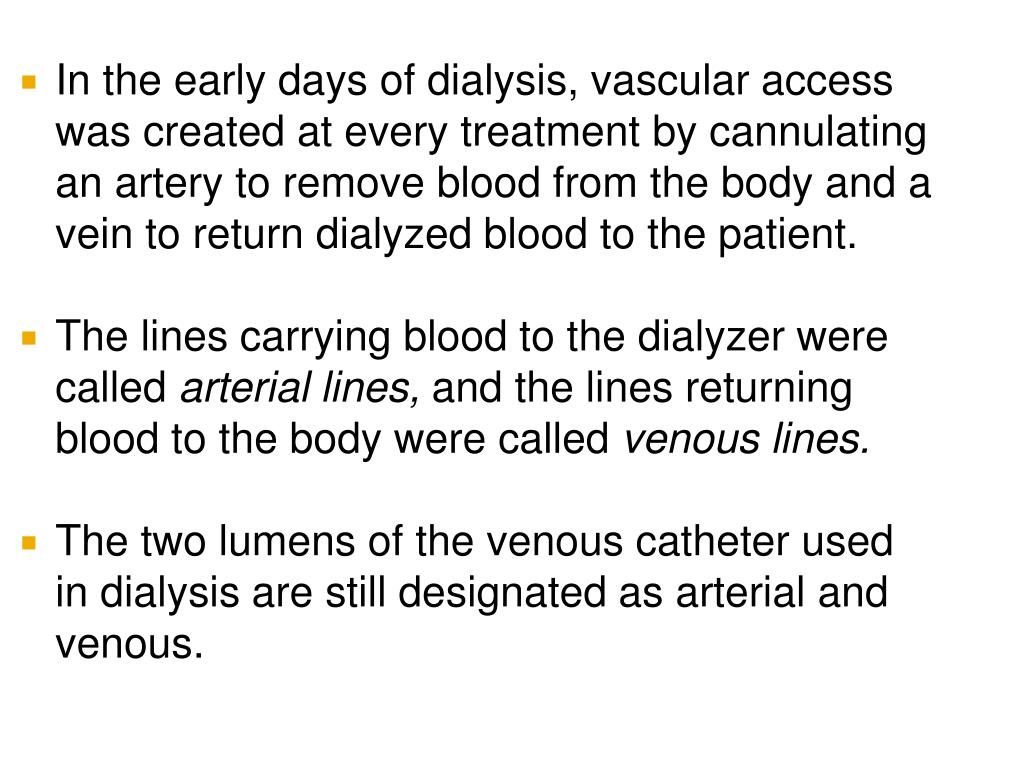 In the early days of dialysis, vascular access was created at every treatment by cannulating an artery to remove blood from the body and a vein to return dialyzed blood to the patient.