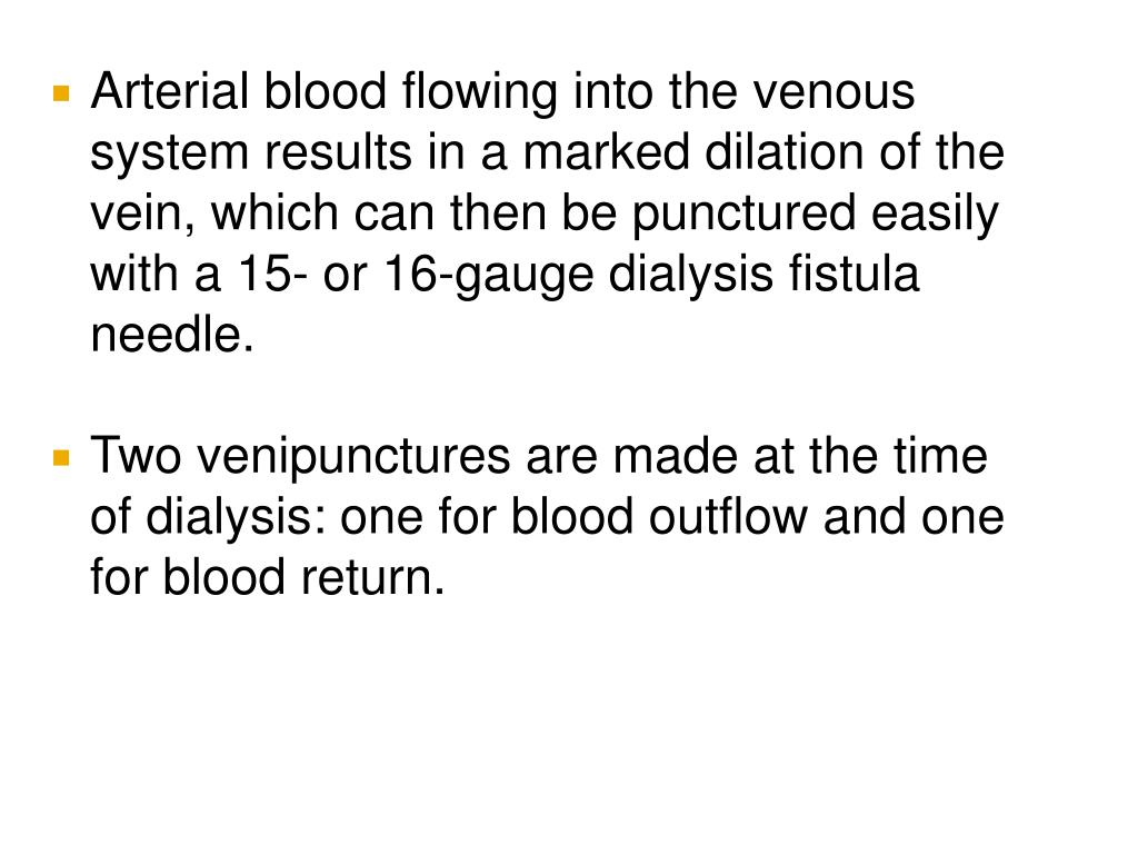Arterial blood flowing into the venous system results in a marked dilation of the vein, which can then be punctured easily with a 15- or 16-gauge dialysis fistula needle.