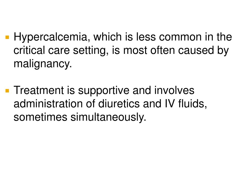 Hypercalcemia, which is less common in the critical care setting, is most often caused by malignancy.
