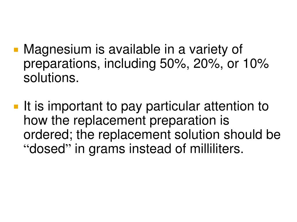 Magnesium is available in a variety of preparations, including 50%, 20%, or 10% solutions.