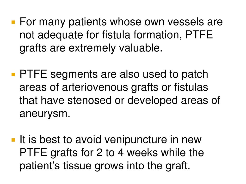 For many patients whose own vessels are not adequate for fistula formation, PTFE grafts are extremely valuable.