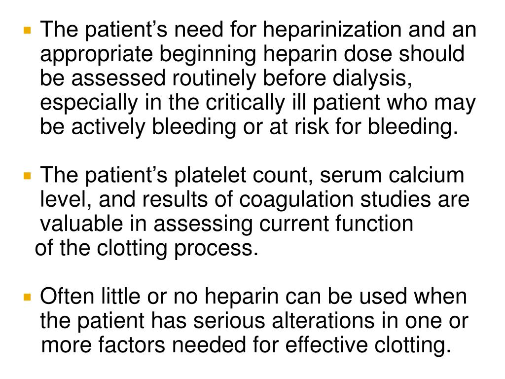 The patient's need for heparinization and an appropriate beginning heparin dose should be assessed routinely before dialysis, especially in the critically ill patient who may be actively bleeding or at risk for bleeding.