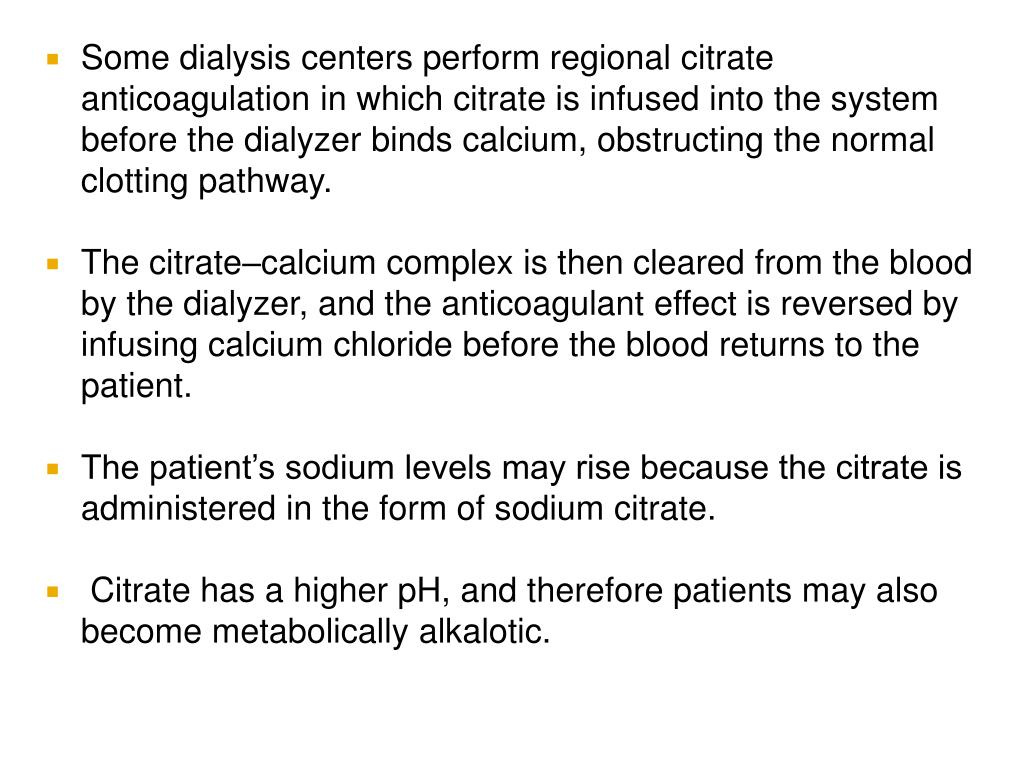 Some dialysis centers perform regional citrate anticoagulation in which citrate is infused into the system before the dialyzer binds calcium, obstructing the normal clotting pathway.