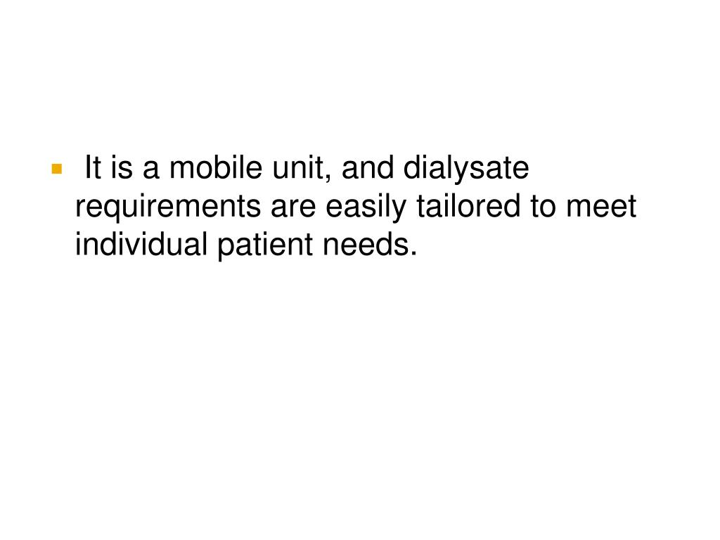 It is a mobile unit, and dialysate requirements are easily tailored to meet individual patient needs.