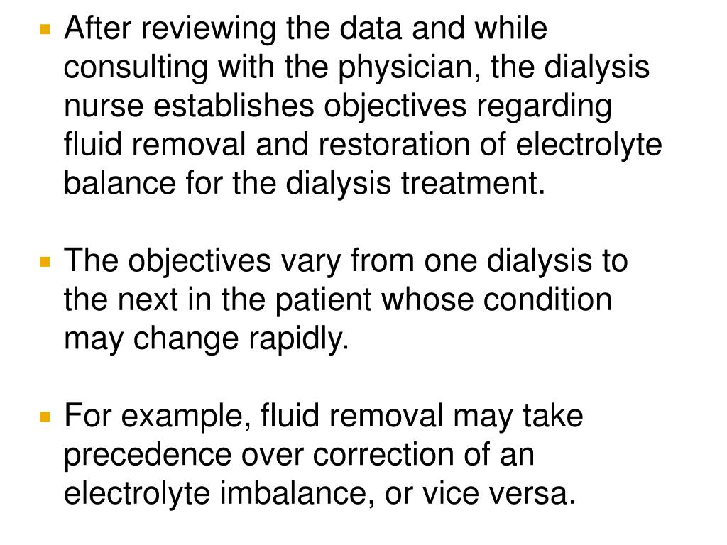 After reviewing the data and while consulting with the physician, the dialysis nurse establishes objectives regarding fluid removal and restoration of electrolyte balance for the dialysis treatment.