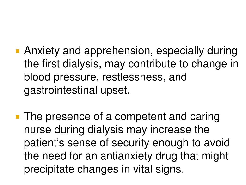 Anxiety and apprehension, especially during the first dialysis, may contribute to change in blood pressure, restlessness, and gastrointestinal upset.
