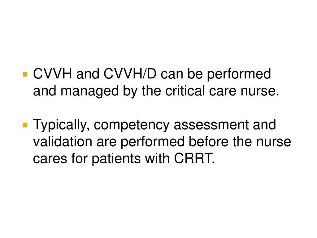 CVVH and CVVH/D can be performed and managed by the critical care nurse.