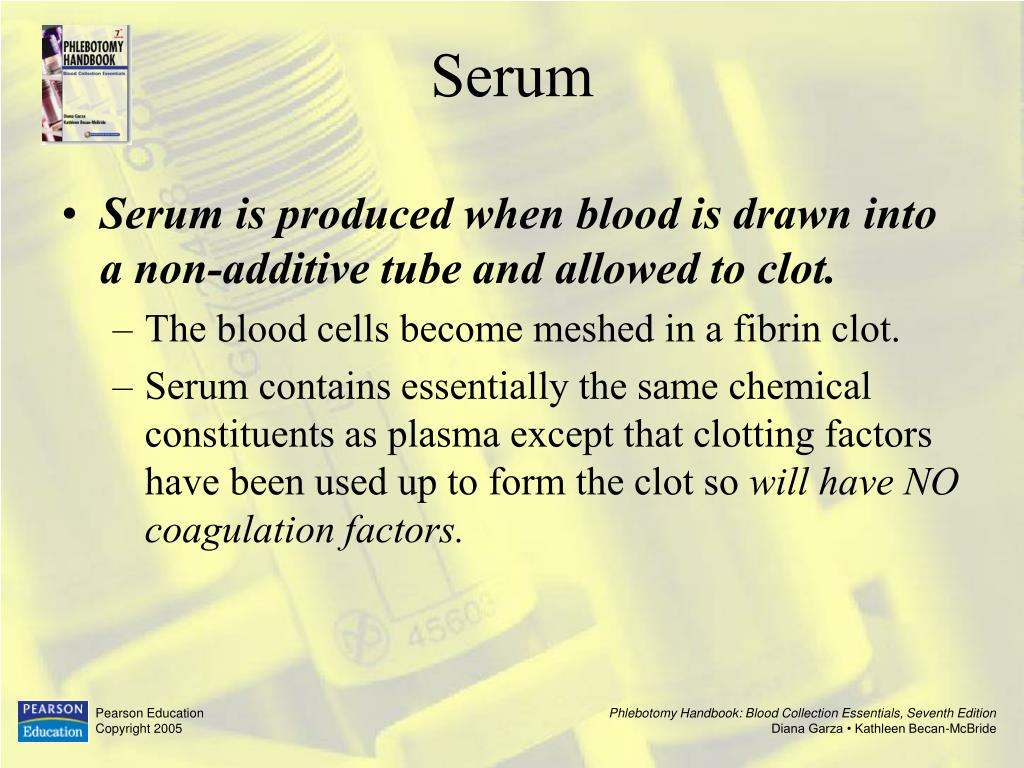 Serum is produced when blood is drawn into a non-additive tube and allowed to clot.