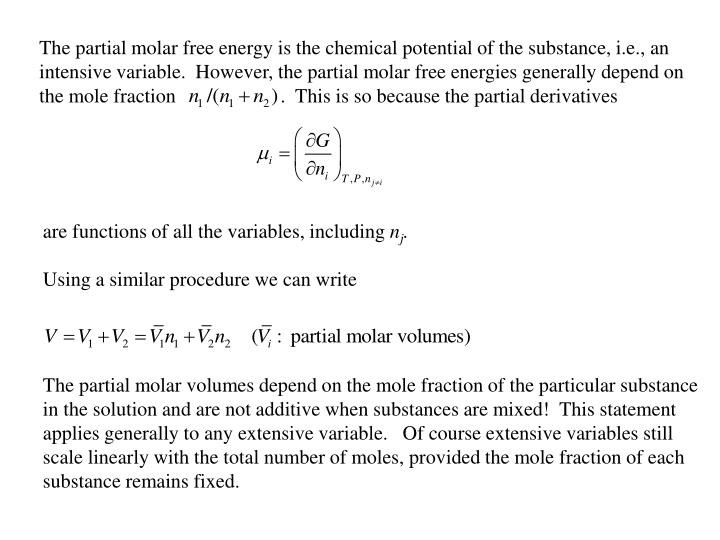 The partial molar free energy is the chemical potential of the substance, i.e., an intensive variable.  However, the partial molar free energies generally depend on the mole fraction                     .  This is so because the partial derivatives