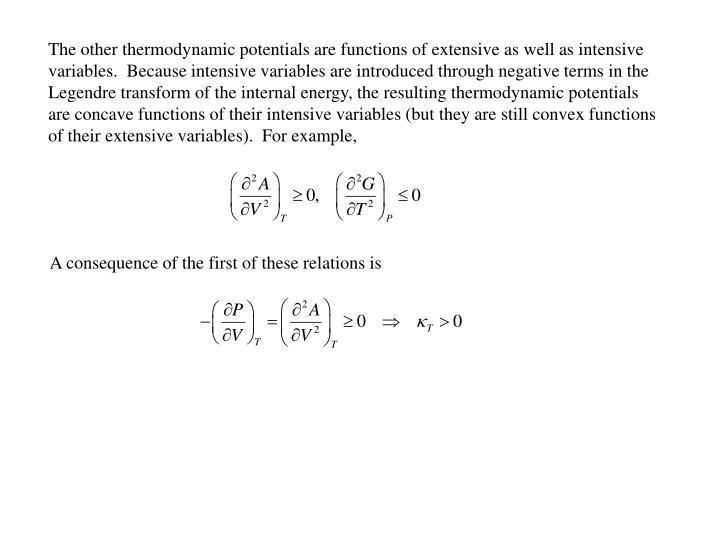 The other thermodynamic potentials are functions of extensive as well as intensive variables.  Because intensive variables are introduced through negative terms in the Legendre transform of the internal energy, the resulting thermodynamic potentials are concave functions of their intensive variables (but they are still convex functions of their extensive variables).  For example,
