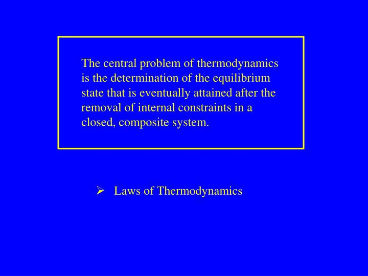 The central problem of thermodynamics is the determination of the equilibrium state that is eventually attained after the removal of internal constraints in a closed, composite system.