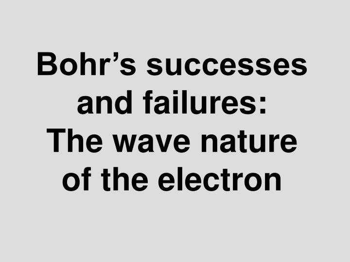 Bohr s successes and failures the wave nature of the electron