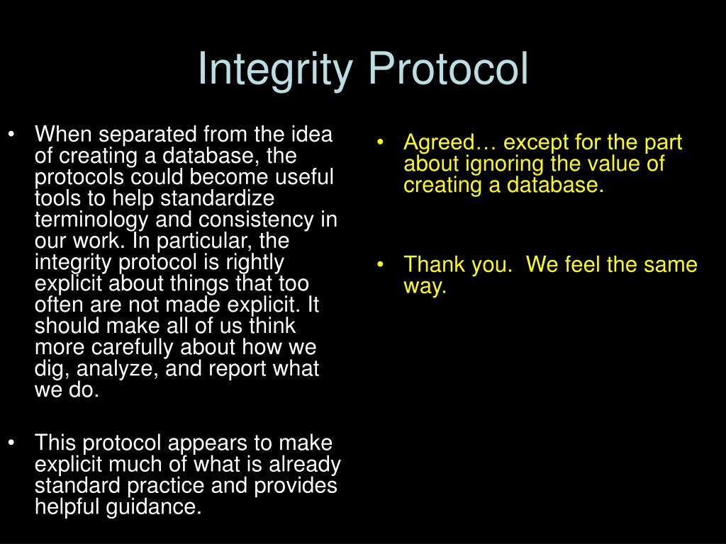 When separated from the idea of creating a database, the protocols could become useful tools to help standardize terminology and consistency in our work. In particular, the integrity protocol is rightly explicit about things that too often are not made explicit. It should make all of us think more carefully about how we dig, analyze, and report what we do.