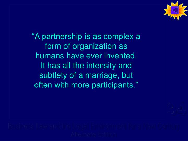 """A partnership is as complex a form of organization as humans have ever invented.  It has all the intensity and subtlety of a marriage, but often with more participants."""
