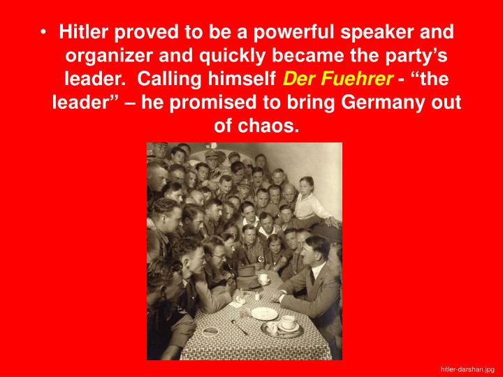 Hitler proved to be a powerful speaker and organizer and quickly became the party's leader.  Calling himself